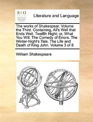 The Works Of Shakespear. Volume The Third.  Containing, All's Well That Ends Well.  Twelfth Night; Or, What You Will.  The Comedy Of Errors.  The Winter-night's Tale.  The Life And Death Of King John.  Volume 3 Of 8 by William Shakespeare