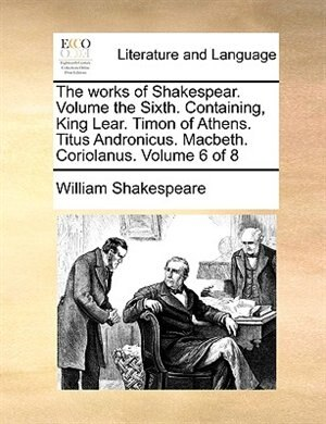 The Works Of Shakespear.  Volume The Sixth.  Containing, King Lear.  Timon Of Athens.  Titus Andronicus.  Macbeth.  Coriolanus.  Volume 6 Of 8 de William Shakespeare