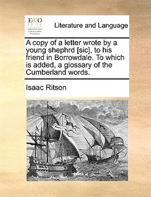 A Copy Of A Letter Wrote By A Young Shephrd [sic], To His Friend In Borrowdale. To Which Is Added, A Glossary Of The Cumberland Words. by Isaac Ritson