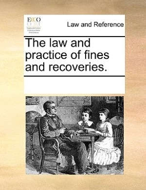 The Law And Practice Of Fines And Recoveries. by See Notes Multiple Contributors