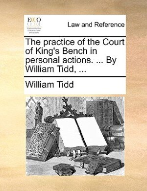 The Practice Of The Court Of King's Bench In Personal Actions. ... By William Tidd, ... by William Tidd