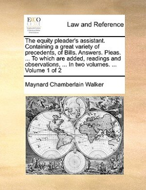 The Equity Pleader's Assistant. Containing A Great Variety Of Precedents, Of Bills. Answers. Pleas. ... To Which Are Added, Readings And Observations, ... In Two Volumes. ...  Volume 1 Of 2 by Maynard Chamberlain Walker