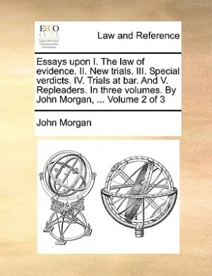 Essays Upon I. The Law Of Evidence. Ii. New Trials. Iii. Special Verdicts. Iv. Trials At Bar. And V. Repleaders. In Three Volumes. By John Morgan, ...  Volume 2 Of 3 by John Morgan