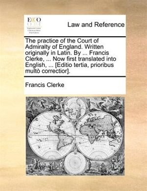 The practice of the Court of Admiralty of England. Written originally in Latin. By ... Francis Clerke, ... Now first translated into English, ... [Editio tertia, prioribus multò correctior]. by Francis Clerke