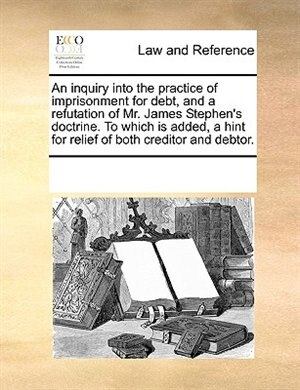 An Inquiry Into The Practice Of Imprisonment For Debt, And A Refutation Of Mr. James Stephen's Doctrine. To Which Is Added, A Hint For Relief Of Both Creditor And Debtor. by See Notes Multiple Contributors