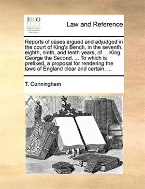 Reports Of Cases Argued And Adjudged In The Court Of King's Bench, In The Seventh, Eighth, Ninth, And Tenth Years, Of ... King George The Second. ... To Which Is Prefixed, A Proposal For Rendering The Laws Of England Clear And Certain, ... by T. Cunningham