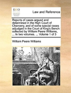 Reports Of Cases Argued And Determined In The High Court Of Chancery, And Of Some Special Cases Adjudged In The Court Of King's Bench: Collected By Wi by William Peere Williams