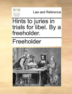 Hints To Juries In Trials For Libel. By A Freeholder. by Freeholder