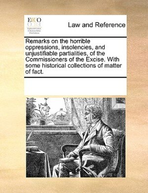 Remarks On The Horrible Oppressions, Insolencies, And Unjustifiable Partialities, Of The Commissioners Of The Excise. With Some Historical Collections Of Matter Of Fact. de See Notes Multiple Contributors