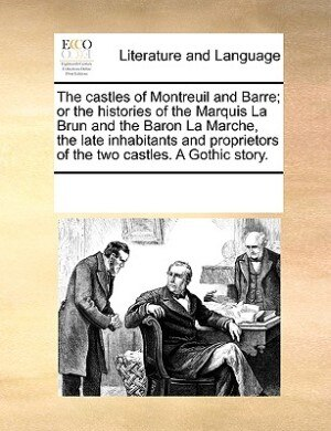 The Castles Of Montreuil And Barre; Or The Histories Of The Marquis La Brun And The Baron La Marche, The Late Inhabitants And Proprietors Of The Two Castles. A Gothic Story. by See Notes Multiple Contributors