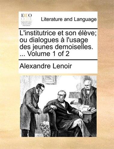 L'institutrice Et Son Élève; Ou Dialogues À L'usage Des Jeunes Demoiselles. ...  Volume 1 Of 2 by Alexandre Lenoir