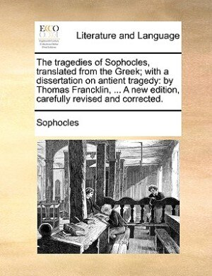 The Tragedies Of Sophocles, Translated From The Greek; With A Dissertation On Antient Tragedy: By Thomas Francklin, ... A New Edition, Carefully Revis by Sophocles