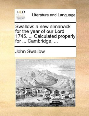 Swallow: A New Almanack For The Year Of Our Lord 1745. ... Calculated Properly For ... Cambridge, ... by John Swallow