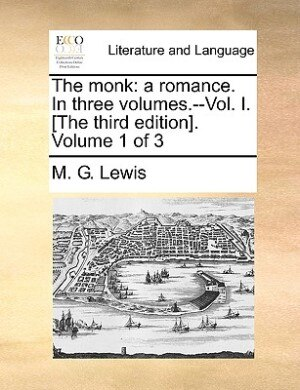 The Monk: A Romance. In Three Volumes.--vol. I. [the Third Edition]. Volume 1 Of 3 by M. G. Lewis