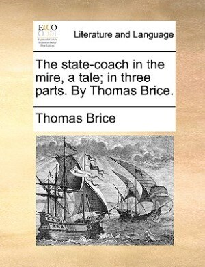 The State-coach In The Mire, A Tale; In Three Parts. By Thomas Brice. by Thomas Brice