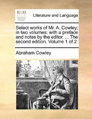 Select Works Of Mr. A. Cowley; In Two Volumes: With A Preface And Notes By The Editor. ... The Second Edition. Volume 1 Of 2 by Abraham Cowley