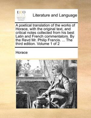 A Poetical Translation Of The Works Of Horace, With The Original Text, And Critical Notes Collected From His Best Latin And French Commentators. By The Revd Mr. Philip Francis. ... The Third Edition. Volume 1 Of 2 by Horace