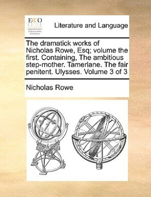 The Dramatick Works Of Nicholas Rowe, Esq; Volume The First. Containing, The Ambitious Step-mother. Tamerlane. The Fair Penitent. Ulysses.  Volume 3 Of 3 by Nicholas Rowe