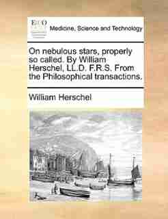 On Nebulous Stars, Properly So Called. By William Herschel, Ll.d. F.r.s. From The Philosophical Transactions. by William Herschel