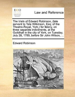 The Trials Of Edward Robinson, (late Servant To Tate Wilkinson, Esq; Of The Theatre-royal, York,) For Felony, On Three Separate Indictments, At The Guildhall In The City Of York, On Tuesday, July 28, 1789, Before Sir John Wilson, ... de Edward Robinson