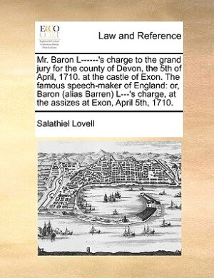 Mr. Baron L------'s Charge To The Grand Jury For The County Of Devon, The 5th Of April, 1710. At The Castle Of Exon. The Famous Speech-maker Of England: Or, Baron (alias Barren) L---'s Charge, At The Assizes At Exon, April 5th, 1710. by Salathiel Lovell