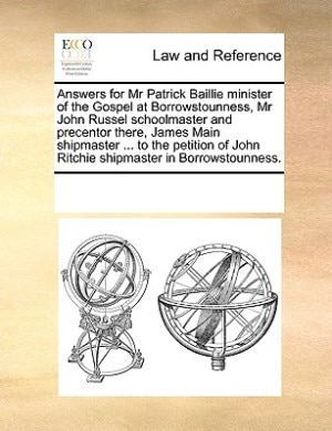 Answers For Mr Patrick Baillie Minister Of The Gospel At Borrowstounness, Mr John Russel Schoolmaster And Precentor There, James Main Shipmaster ... To The Petition Of John Ritchie Shipmaster In Borrowstounness. by See Notes Multiple Contributors