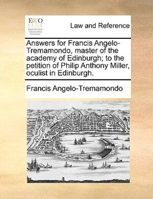 Answers For Francis Angelo-tremamondo, Master Of The Academy Of Edinburgh; To The Petition Of Philip Anthony Miller, Oculist In Edinburgh. by Francis Angelo-Tremamondo