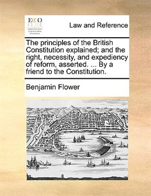 The Principles Of The British Constitution Explained; And The Right, Necessity, And Expediency Of Reform, Asserted. ... By A Friend To The Constitutio by Benjamin Flower