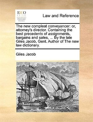 The New Compleat Conveyancer: Or, Attorney's Director. Containing The Best Precedents Of Assignments, Bargains And Sales, ... By by Giles Jacob