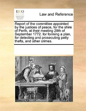 Report Of The Committee Appointed By The Justices Of Peace, For The Shire Of Perth, At Their Meeting 29th Of September 1772. For Forming A Plan, For Detecting And Prosecuting Petty Thefts, And Other Crimes. de See Notes Multiple Contributors