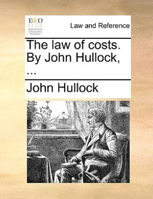 The Law Of Costs. By John Hullock, ... by John Hullock