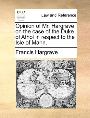 Opinion Of Mr. Hargrave On The Case Of The Duke Of Athol In Respect To The Isle Of Mann. by Francis Hargrave