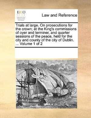 Trials At Large. On Prosecutions For The Crown; At The King's Commissions Of Oyer And Terminer, And Quarter Sessions Of The Peace, Held For The City And County Of The City Of Dublin. ...  Volume 1 Of 2 by See Notes Multiple Contributors