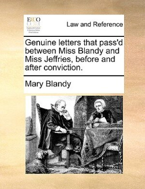 Genuine Letters That Pass'd Between Miss Blandy And Miss Jeffries, Before And After Conviction. by Mary Blandy