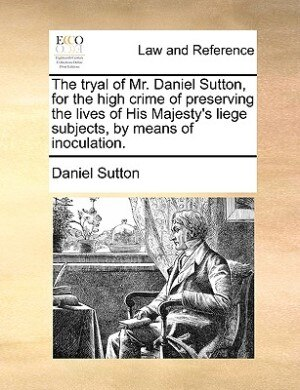 The Tryal Of Mr. Daniel Sutton, For The High Crime Of Preserving The Lives Of His Majesty's Liege Subjects, By Means Of Inoculation. by Daniel Sutton