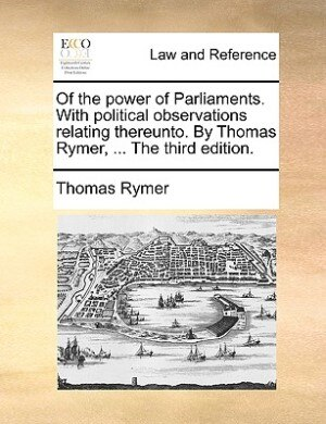 Of The Power Of Parliaments. With Political Observations Relating Thereunto. By Thomas Rymer, ... The Third Edition. by Thomas Rymer