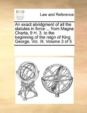 An Exact Abridgment Of All The Statutes In Force ... From Magna Charta, 9 H. 3. To The Beginning Of The Reign Of King George. Vol. Iii.  Volume 3 Of 5 by See Notes Multiple Contributors