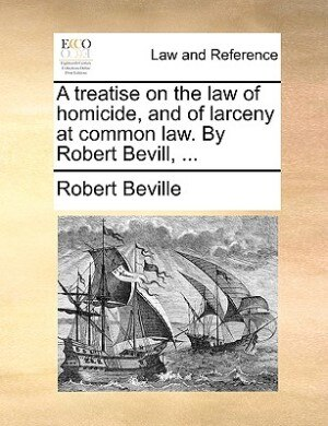 A Treatise On The Law Of Homicide, And Of Larceny At Common Law. By Robert Bevill, ... by Robert Beville