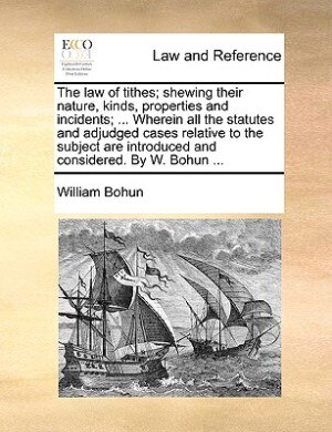 The Law Of Tithes; Shewing Their Nature, Kinds, Properties And Incidents; ... Wherein All The Statutes And Adjudged Cases Relative To The Subject Are Introduced And Considered. By W. Bohun ... by William Bohun