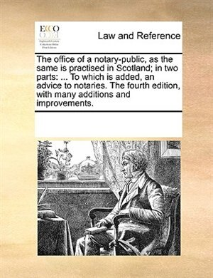 The Office Of A Notary-public, As The Same Is Practised In Scotland; In Two Parts: ... To Which Is Added, An Advice To Notaries. The Fourth Edition, With Many Additions And Improveme by See Notes Multiple Contributors