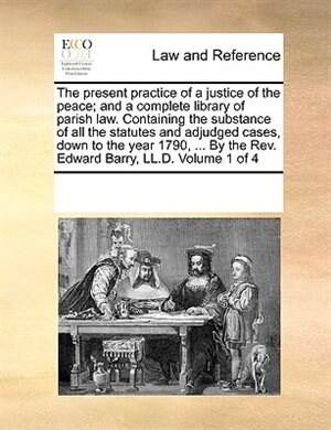 The Present Practice Of A Justice Of The Peace; And A Complete Library Of Parish Law. Containing The Substance Of All The Statutes And Adjudged Cases, by See Notes Multiple Contributors