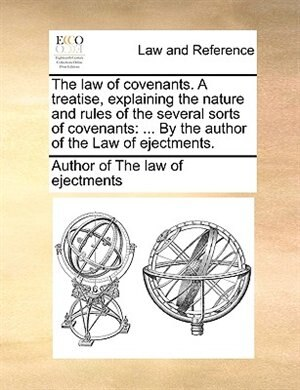 The Law Of Covenants. A Treatise, Explaining The Nature And Rules Of The Several Sorts Of Covenants: ... By The Author Of The Law Of Ejectments. by Author Of The Law Of Ejectments