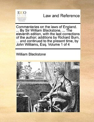 Commentaries On The Laws Of England. ... By Sir William Blackstone, ... The Eleventh Edition, With The Last Corrections Of The Author; Additions By Richard Burn, ... And Continued To The Present Time, By John Williams, Esq.  Volume 1 Of 4 by William Blackstone