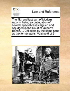The Fifth And Last Part Of Modern Reports: Being A Continuation Of Several Special Cases Argued And Adjudged In The Court Of Queen's Bench, .. by See Notes Multiple Contributors