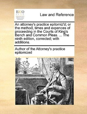An Attorney's Practice Epitomiz'd; Or The Method, Times And Expences Of Proceeding In The Courts Of King's Bench And Common Pleas. ... The Ninth Edition, Corrected; With Additions. by Author of the Attorney's practice epitom
