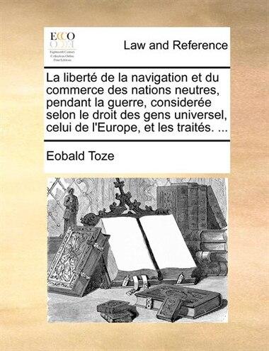 La Liberté De La Navigation Et Du Commerce Des Nations Neutres, Pendant La Guerre, Considerée Selon Le Droit Des Gens Universel, Celui De L'europe, Et de Eobald Toze