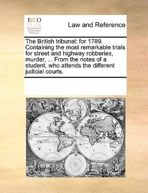 The British Tribunal: For 1789. Containing The Most Remarkable Trials For Street And Highway Robberies, Murder, ... From by See Notes Multiple Contributors