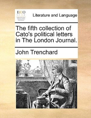 The Fifth Collection Of Cato's Political Letters In The London Journal. by John Trenchard