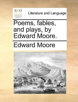 Poems, Fables, And Plays, By Edward Moore. by Edward Moore