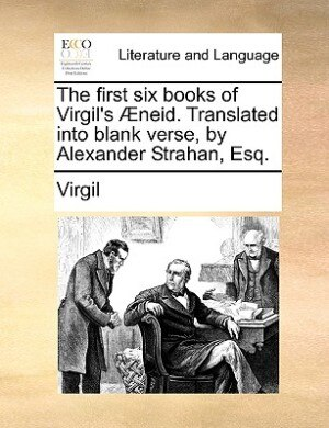 The First Six Books Of Virgil's Æneid. Translated Into Blank Verse, By Alexander Strahan, Esq. by Virgil